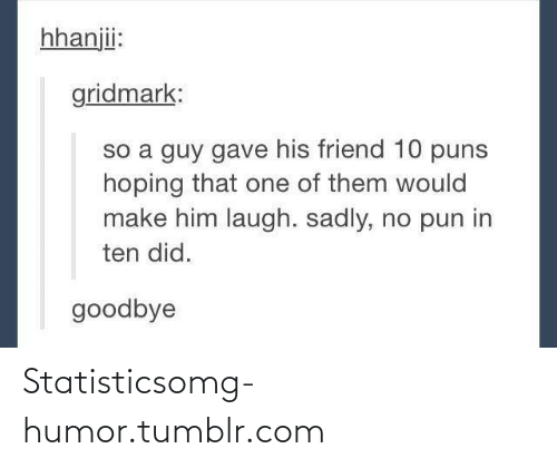puns: hhanjii:  gridmark:  so a guy gave his friend 10 puns  hoping that one of them would  make him laugh. sadly, no pun in  ten did.  goodbye Statisticsomg-humor.tumblr.com