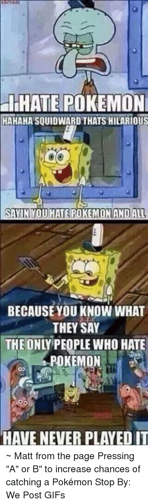 """Dank, Pokemon, and Squidward: HHATE POKEMON  HAHAHA SQUIDWARD THATS HILARIOUS  BECAUSEYOU KNOW WHAT  THEY SAY  THE ONLY PEOPLE WHO HATE  POKEMON  HAVE NEVER PLAYED IT ~ Matt from the page Pressing """"A"""" or B"""" to increase chances of catching a Pokémon Stop By: We Post GIFs"""