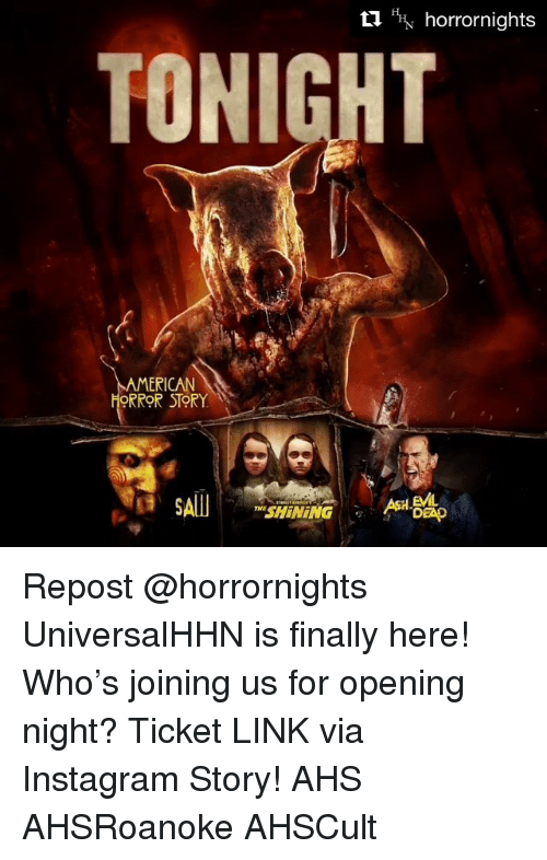 Instagram, Memes, and American: HHN horrornights  TONIGHT  AMERICAN  ORROR  STORY  SAlI Repost @horrornights UniversalHHN is finally here! Who's joining us for opening night? Ticket LINK via Instagram Story! AHS AHSRoanoke AHSCult
