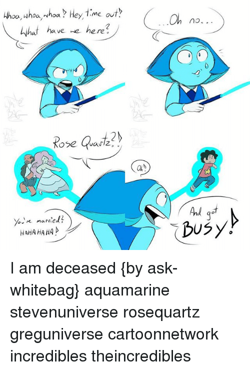 Memes, 🤖, and Ask: Hhoo, whoa,whoa Hey, 7 me out  that have  e here?  married?  HAHAHAHA A  On no...  Ad  busy I am deceased {by ask-whitebag} aquamarine stevenuniverse rosequartz greguniverse cartoonnetwork incredibles theincredibles
