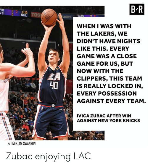 National Hockey League (NHL): HI 32 8:10  YI 0 NHL  B R  WHEN I WAS WITH  THE LAKERS, WE  DIDN'T HAVE NIGHTS  LIKE THIS. EVERY  GAME WAS A CLOSE  GAME FOR US, BUT  NOW WITH THE  CLIPPERS, THIS TEAM  IS REALLY LOCKED IN,  EVERY POSSESSION  AGAINST EVERY TEAM  104  40  IVICA ZUBAC AFTER WIN  AGAINST NEW YORK KNICKS  HIT MIRJAM SWANSON Zubac enjoying LAC
