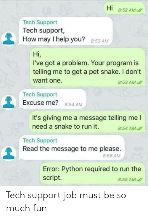 Snake: Hi  8:52 AM /  Tech Support  Tech support,  How may I help you? 8:53 AM  Hi,  I've got a problem. Your program is  telling me to get a pet snake. I don't  want one.  8:53 AM I  Tech Support  Excuse me? 8:54 AM  It's giving me a message telling me I  need a snake to run it.  8:54 AM I  Tech Support  Read the message to me please.  8:55 AM  Error: Python required to run the  script.  8:55 AM I Tech support job must be so much fun