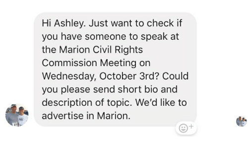 Wednesday, Civil Rights, and Bio: Hi Ashley. Just want to check if  you have someone to speak at  the Marion Civil Rights  Commission Meeting on  Wednesday, October 3rd? Could  you please send short bio and  description of topic. We'd like to  advertise in Marion.  418