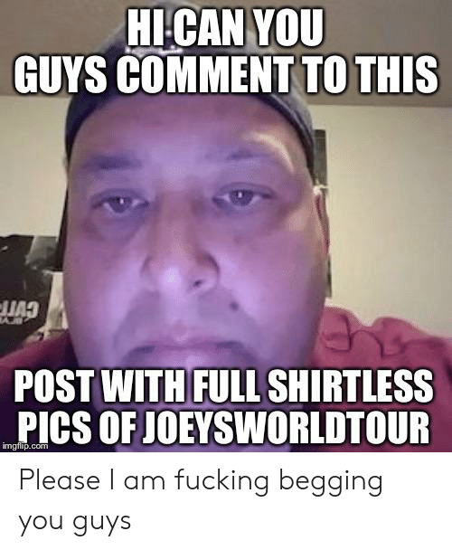 Joeysworldtour: HI-CAN YOU  GUYS COMMENT TO THIS  CVTF  POST WITH FULL SHIRTLESS  PICS OF JOEYSWORLDTOUR  imgflip.com Please I am fucking begging you guys