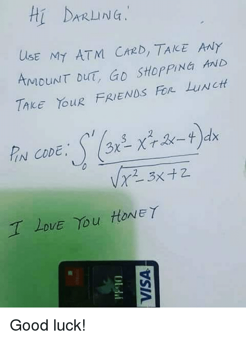 Darl: Hi DARL NG:  UlsE MY ATM CrzD, TAKE ANY  AMDUNT DUT, GD StopPING ib  TAkE YouR FRIENDS Fon LuNct  IN CODE  DVE Yu HONEY Good luck!