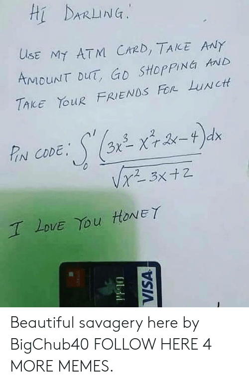 Savagery: Hi DARLING.  USE Mt ATM. CARD,TAKE Aay  AMOUNT DuT, Go SHoppING HND  TAKE YOuR FRIENDS For Luwctt  N CODE,  Love You HoNEY Beautiful savagery here by BigChub40 FOLLOW HERE 4 MORE MEMES.