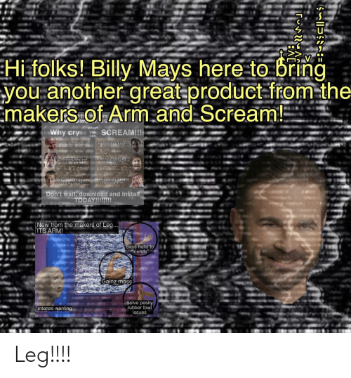 "why you no: Hi folks! Billy Mays here to bring  you another great product-from-the  Emakers of Arm.and Scream!  tl  Imp  when  Why cry  SCREAM!!!  you  can  CRAMIT FLUFFY!  Ohino my calbarking  Mommy why you  no cookies me?  TIME TO CONSUME  MOMMY!!  Why doesn't anyone AHHHHH MY SKIN IS  Etouch my face?  TOO SOFT!!!  Don't wait, download and install  TODAY!!!!!!!  New from the makers of Leg...  ITS ARM!  Says hello to  friends""  Gainz mass  Solve pesky  rubber fow  issues  ""intense wanting Leg!!!!"