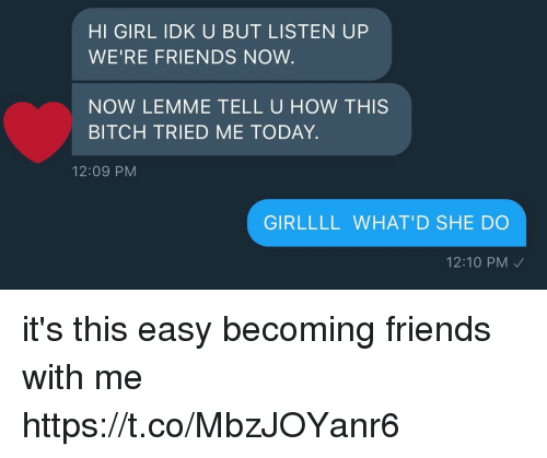 Bitch, Friends, and Girl: HI GIRL IDK U BUT LISTEN UP  WE'RE FRIENDS NOW  NOW LEMME TELL U HOW THISS  BITCH TRIED ME TODAY.  12:09 PM  GIRLLLL WHAT'D SHE DO  12:10 PM it's this easy becoming friends with me https://t.co/MbzJOYanr6