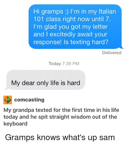 Memes, Grandpa, and Comcast: Hi gramps I'm in my ltalian  101 class right now until 7.  I'm glad you got my letter  and I excitedly await your  response! Is texting hard?  Delivered  Today 7:39 PM  My dear only life is hard  comcasting  My grandpa texted for the first time in his life  today and he spit straight wisdom out of the  keyboard Gramps knows what's up ≪sam≫