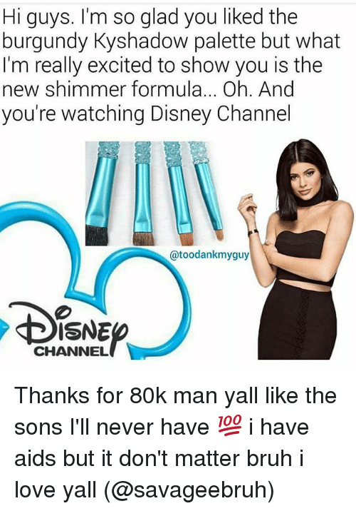 Disney Channels: Hi guys. I'm so glad you liked the  burgundy Kyshadow palette but what  I'm really excited to show you is the  new shimmer formula... Oh. And  you're watching Disney Channel  @toodankmyguy  ISNE  CHANNEL Thanks for 80k man yall like the sons I'll never have 💯 i have aids but it don't matter bruh i love yall (@savageebruh)