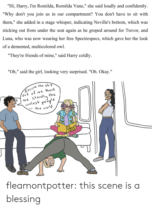 """groped: """"Hi, Harry, I'm Romilda, Romilda Vane,"""" she said loudly and confidently  """"Why don't you join us in our compartment? You don't have to sit with  them,"""" she added in a stage whisper, indicating Neville's bottom, which was  sticking out from under the seat again as he groped around for Trevor, and  Luna, who was now wearing her free Spectrespecs, which gave her the look  of a demented, multicolored owl.   """"They're friends of mine,"""" said Harry coldly  """"Oh,"""" said the girl, looking very surprised. """"Oh. Okay.""""   use the shit  e Phese  the  are iterallu h  (ooles* people  2.o  T HE fleamontpotter: this scene is a blessing"""