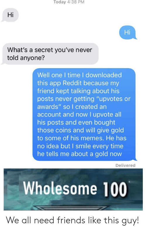 """i smile: Hi  Hi  What's a secret you've never  told anyone?  Well one I time I downloaded  this app Reddit because my  friend kept talking about his  posts never getting """"upvotes or  awards"""" so I created an  account and now I upvote all  his posts and even bought  those coins and will give gold  to some of his memes. He has  no idea but I smile every time  he tells me about a gold novw  Delivered  Wholesome 100 We all need friends like this guy!"""