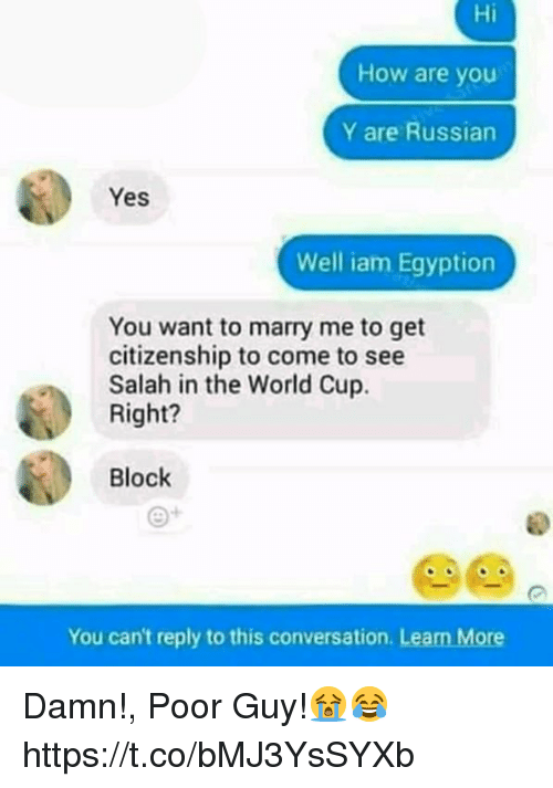 Memes, World Cup, and World: Hi  How are you  Y are Russian  Yes  Well iam Egyption  You want to marry me to get  citizenship to come to see  Salah in the World Cup.  Right?  Block  e+  You can't reply to this conversation. Learn More Damn!, Poor Guy!😭😂 https://t.co/bMJ3YsSYXb