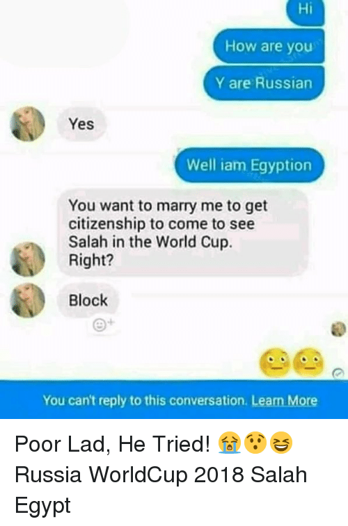 Egyption: Hi  How are you  Y are Russian  Yes  Well iam Egyption  You want to marry me to get  citizenship to come to see  Salah in the World Cup.  Right?  Block  You can't reply to this conversation. Learn More Poor Lad, He Tried! 😭😯😆 Russia WorldCup 2018 Salah Egypt