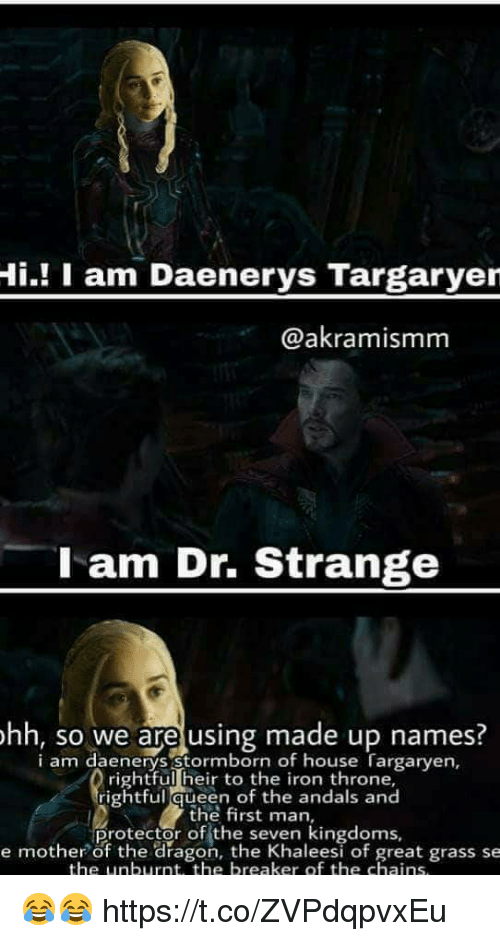 Queen, House, and Dragon: Hi.! I am Daenerys Targaryer  @akramismm  l am Dr. Strange  hh, so we are using made up names.  i am daenerys stormborn of house Targaryen,  rightful heir to the iron throne,  rightful queen of the andals and  the first man,  Protector of the seKen eesi of great grass se  e mother of the dragon, the Khaleesi of great grass se  the unburnt, the breaker of the chains 😂😂 https://t.co/ZVPdqpvxEu