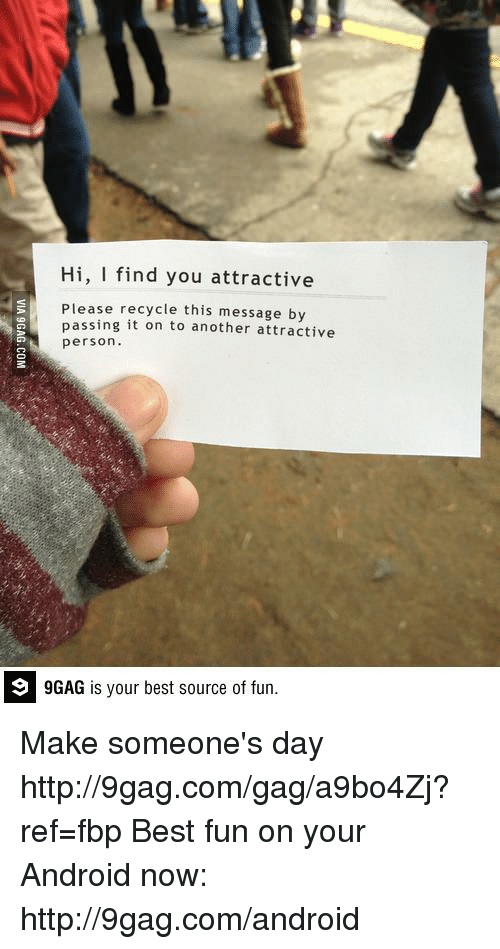 9gag, Android, and Dank: Hi, I find you attractive  Please recycle this message by  passing it on to another attractive  person.  9 GAG is your best source of fun. Make someone's day http://9gag.com/gag/a9bo4Zj?ref=fbp  Best fun on your Android now: http://9gag.com/android