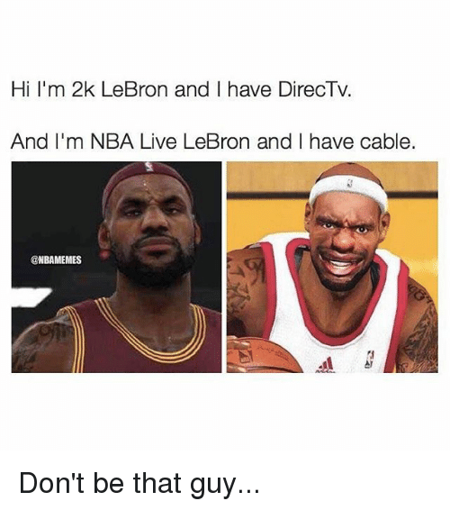 dont be that guy: Hi I'm 2k LeBron and have DirecTv.  And I'm NBA Live LeBron and have cable.  @NBAMEMES Don't be that guy...