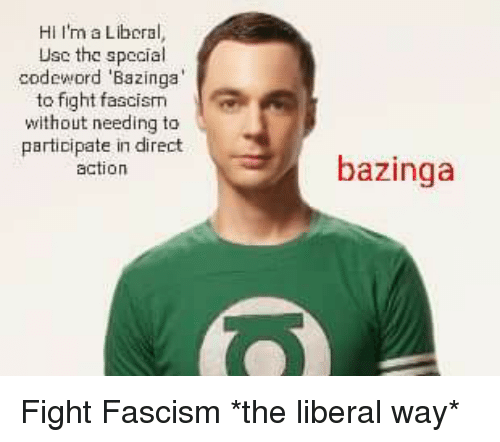 Usc, Fascism, and Fullcommunism: Hi I'm a Liboral,  Usc the special  codeword 'Bazinga  ta fight fascism  without needing to  participate in direct  action  bazinga Fight Fascism *the liberal way*