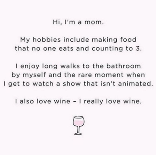 wining: Hi, I'm a mom.  My hobbies include making food  that no one eats and counting to 3  l enjoy long walks to the bathroom  by myself and the rare moment when  l get to watch a show that isn't animated.  I also love wine  really love wine.