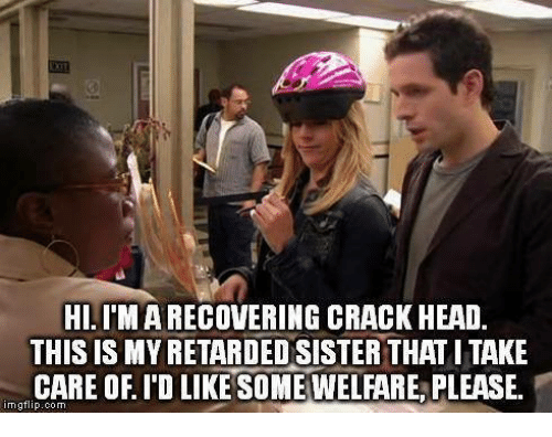 Retardedness: HI.IM A RECOVERING CRACK HEAD  THIS IS MY RETARDED SISTER THAT L TAKE  CARE OF I'D LIKESOME WELFARE, PLEASE.  imgflip.com