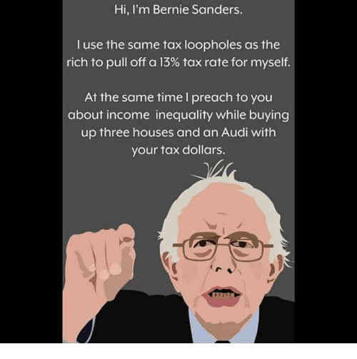 Bernie Sanders, Memes, and Preach: Hi, I'm Bernie Sanders.  I use the same tax loopholes as the  rich to pull off a 13% tax rate for myself.  At the same time l preach to you  about income inequality while buying  up three houses and an Audi with  your tax dollars.