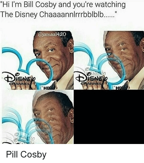 "Bill Cosby, Disney, and Memes: ""Hi I'm Bill Cosby and you're watching  The Disney Chaaaannlrrrbblblb  ajamaal420  ISNE Pill Cosby"