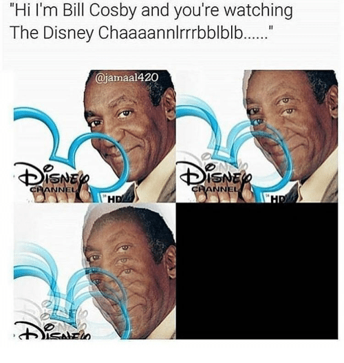 """Bill Cosby, Disney, and Memes: """"Hi I'm Bill Cosby and you're watching  The Disney Chaaaannlrrrbblblb......""""  ajamaal 420"""