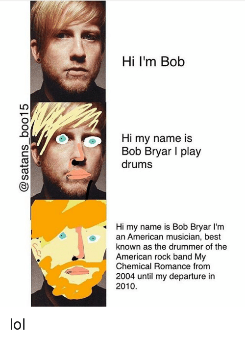 band my chemical romance: Hi I'm Bob  Hi my name is  Bob Bryar I play  drums  Hi my name is Bob Bryar l'm  an American musician, best  known as the drummer of the  American rock band My  Chemical Romance from  2004 until my departure in  2010 lol