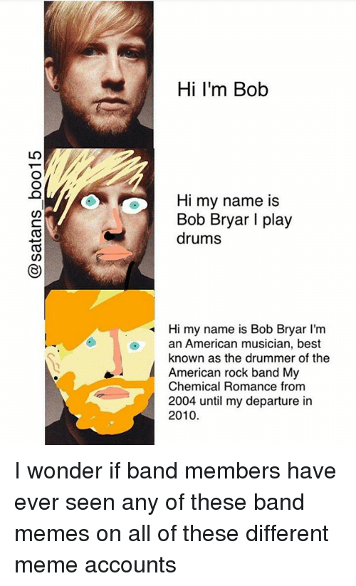 band my chemical romance: Hi I'm Bob  O  Hi my name is  Bob Bryar I play  drums  O)  Hi my name is Bob Bryar l'm  an American musician, best  known as the drummer of the  American rock band My  Chemical Romance from  2004 until my departure in  2010 I wonder if band members have ever seen any of these band memes on all of these different meme accounts