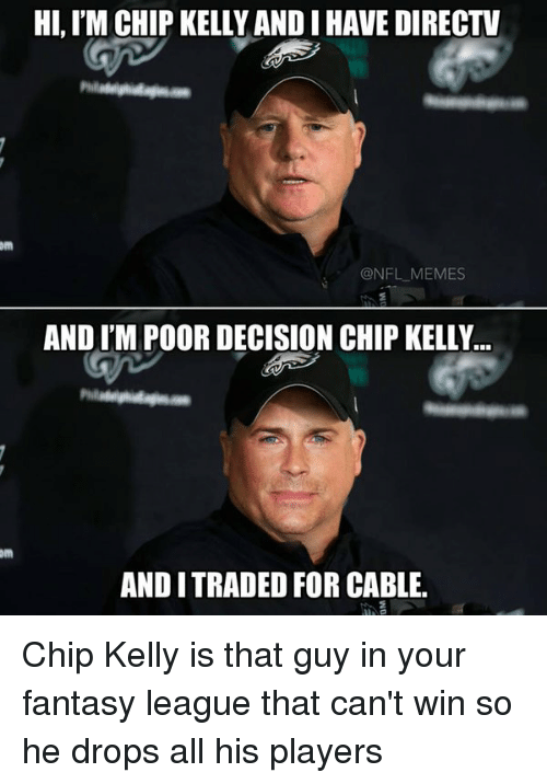 Chip Kelly: HI, IM CHIP KELLY ANDIHAVE DIRECTV  om  @NFL MEMES  AND ITM POOR DECISION CHIP KELLY  AND I TRADED FOR CABLE. Chip Kelly is that guy in your fantasy league that can't win so he drops all his players
