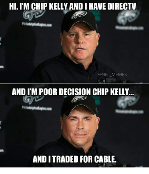 NFL: HI, IM CHIP KELLYANDIHAVE DIRECTV  ONFL MEMES  AND IM POOR DECISION CHIP KELLY...  AND I TRADED FOR CABLE.