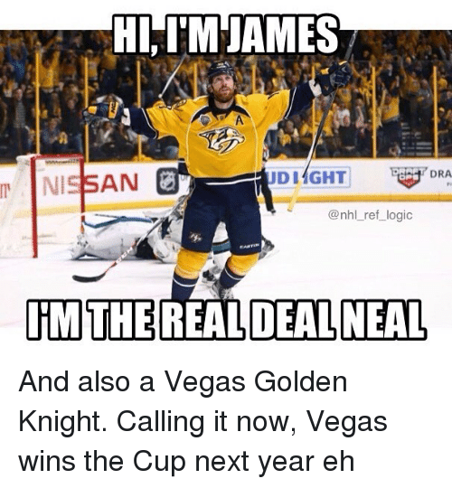 Alsoe: HI IM JAMES  DRA  DIAGHT  AN  @nhl ref logic  RMTHE REAL DEAL NEAL And also a Vegas Golden Knight. Calling it now, Vegas wins the Cup next year eh