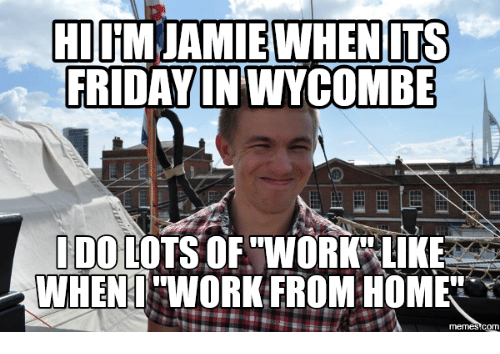 Work From Home Meme: HI iM JAMIE WHEN ITS  FRIDAY IN WYCOMBE  I DO LOTS OF WORK LIKE  WHEN WORK FROM HOME