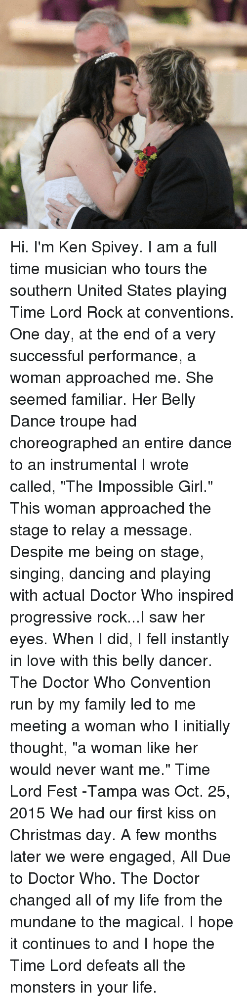 """belly dancer: Hi.  I'm Ken Spivey.   I am a full time musician who tours the southern United States playing Time Lord Rock at conventions.   One day, at the end of a very successful performance, a woman approached me.   She seemed familiar.  Her Belly Dance troupe had choreographed an entire dance to an instrumental I wrote called, """"The Impossible Girl.""""  This woman approached the stage to relay a message.  Despite me being on stage, singing, dancing and playing with actual Doctor Who inspired progressive rock...I saw her eyes.   When I did, I fell instantly in love with this belly dancer.  The Doctor Who Convention run by my family led to me meeting a woman who I initially thought, """"a woman like her would never want me.""""  Time Lord Fest -Tampa was Oct. 25, 2015 We had our first kiss on Christmas day. A few months later we were engaged,  All Due to Doctor Who.  The Doctor changed all of my life from the mundane to the magical.  I hope it continues to and I hope the Time Lord defeats all the monsters in your life."""