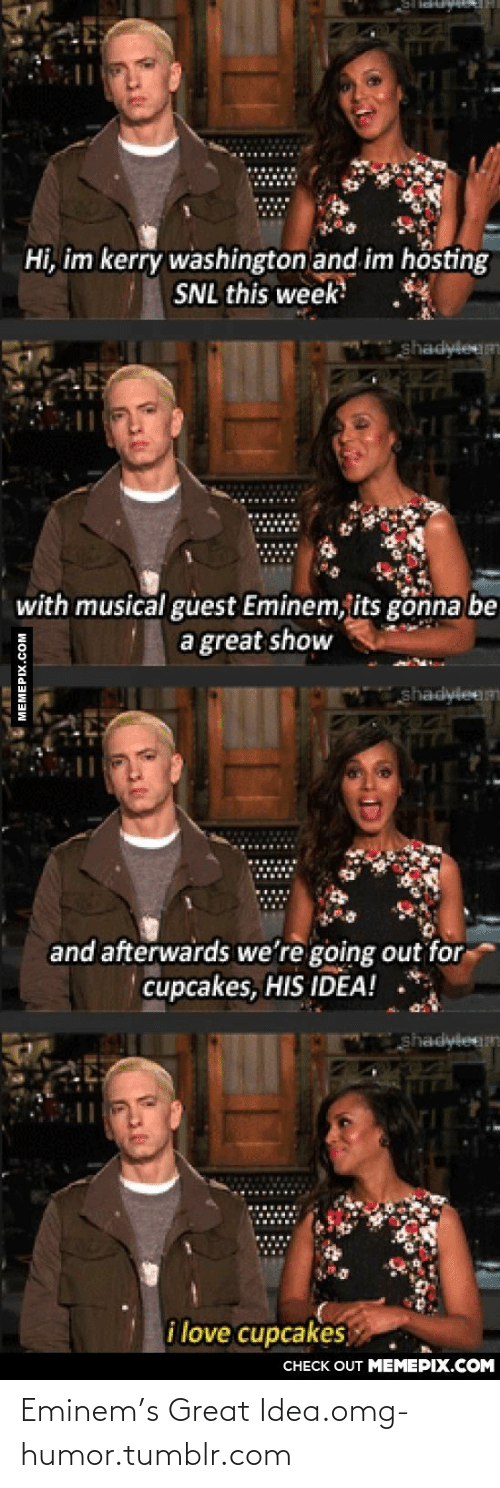 Its Gonna Be: Hi, im kerry washington and im hösting  SNL this week  shadyleum  with musical gửest Eminem, its gonna be  a great show  hadvieem  and afterwards we're going out for  cupcakes, HIS IDEA!  hadyleem  i love cupcakes  CHECK OUT MEMEPIX.COM  MEMEPIX.COM Eminem's Great Idea.omg-humor.tumblr.com