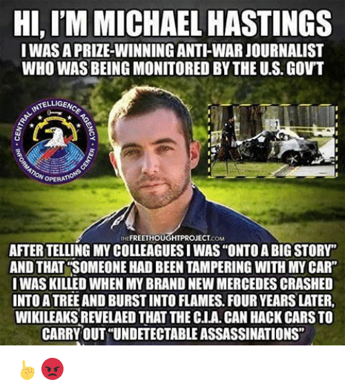 """Memes, Mercedes, and Michael: HI,IM MICHAEL HASTINGS  I WAS APRIZEWINNING ANTHWARJOURNALIST  WHO WASBEING MONITORED BY THE U.S. GOVT  NSTELLIGENo  OPERA  FREETHOUGHTPROJECT  AFTER TELLING MYCOLLEAGUESIWAS """"ONTO A BIG STORY""""  AND THAT SOMEONE HAD BEEN TAMPERING WITH MY CAR""""  I WAS KILLED WHEN MY BRAND NEW MERCEDES CRASHED  INTOATREE AND BURSTINTO FLAMES FOURYEARS LATER,  WIKILEAKSREVELAED THAT THE CLA. CAN HACK CARSTO  CARRYOUT UNDETECTABLE ASSASSINATIONS"""" ☝😡"""