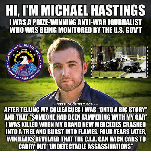 """Memes, 🤖, and Hack: HI,IM MICHAEL HASTINGS  I WASA PRIZE-WINNING ANTI WARJOURNALIST  WHO WAS BEING MONITORED BYTHE US. GOVT  TELLIGEN  NoPERATA  THE  COM  AFTER TELLING MY COLLEAGUESIWAS""""ONTOABIG STORY  AND THAT SOMEONE HADBEEN TAMPERING WITH MY CAR""""  I WAS KILLED WHEN MY BRAND NEW MERCEDES CRASHED  INTO A TREE AND BURSTINTO FLAMES FOUR YEARSLATER.  WIKILEAKSREVELAED THATTHE CNA CAN HACK CARSTO  CARRY OUT """"UNDETECTABLE ASSASSINATIONS"""""""
