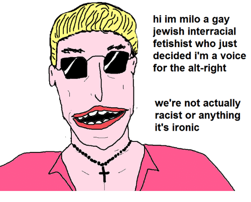 Ironic: hi im milo a gay  jewish interracial  fetishist who just  decided i'm a voice  for the alt-right  we're not actually  7 racist or anything  it's ironic