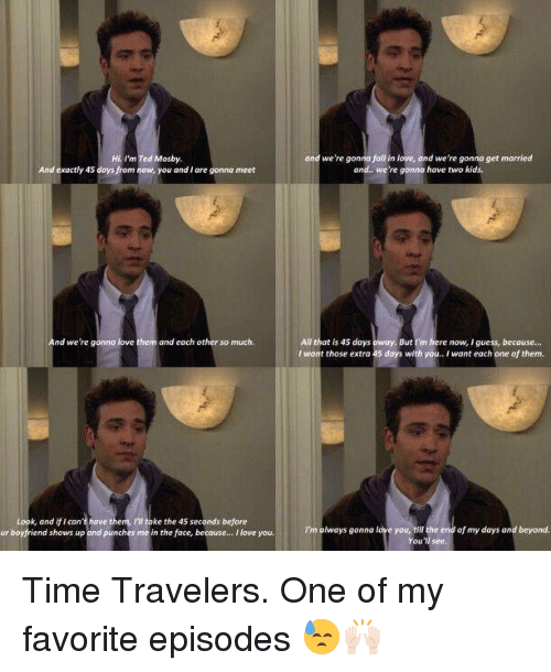 Fall, Love, and Memes: Hi, I'm Ted Mosby  And exactly 45 days from now, you and Iare gonna meet  And we're gonna love them and each other so much  Look, and if can't have them, take the 45 seconds before  ur boyfriend shows up and punches me in the face, because... I love you.  ond we're gonna fall in love.  ond we're gonna get married  and.. we're gonna have two kids.  All that is 45 days  But m  here now, I guess, because  l want those extra 45 days with  you.. I want each one of them.  I'm always gonna love you, til the end of my days and beyond. Time Travelers. One of my favorite episodes 😓🙌🏻
