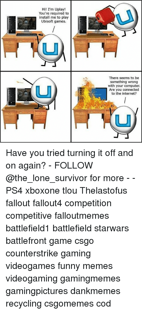 uplay: Hi! I'm Uplay!  You're required to  nstall me to play  Ubisoft games.  There seems to be  something wrong  with your computer.  Are you connected  to the internet? Have you tried turning it off and on again? - FOLLOW @the_lone_survivor for more - - PS4 xboxone tlou Thelastofus fallout fallout4 competition competitive falloutmemes battlefield1 battlefield starwars battlefront game csgo counterstrike gaming videogames funny memes videogaming gamingmemes gamingpictures dankmemes recycling csgomemes cod