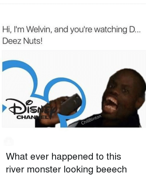 Deeze Nuts: Hi, I'm Welvin, and you're watching D.  Deez Nuts!  CHANNEL What ever happened to this river monster looking beeech