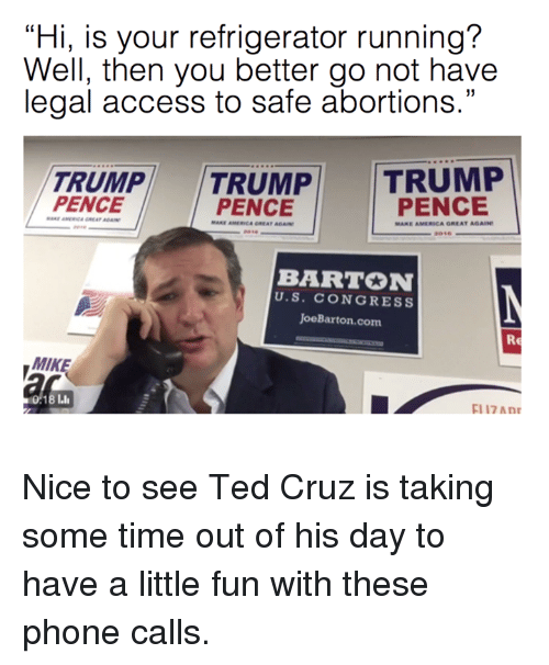 """America, Dank, and Phone: """"Hi, is your refrigerator running?  Well, then you better go not have  legal access to safe abortions.""""  TRUMP  TRUMP  TRUMP  PENCE  PENCE  PENCE  MARE AMERICA GREAT AGAIN  BARTON  U. S. CONGRESS  JoeBarton.com.  Re  MIKE  17 Mnr Nice to see Ted Cruz is taking some time out of his day to have a little fun with these phone calls."""