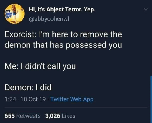 demon: Hi, it's Abject Terror. Yep.  IT'S  ABBY  @abbycohenwl  Exorcist: I'm here to remove the  demon that has possessed you  Me: I didn't call you  Demon: I did  1:24 18 Oct 19 · Twitter Web App  655 Retweets 3,026 Likes