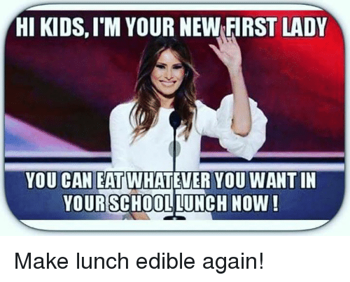 School Lunch: HI KIDS,I M YOUR NEWFIRST LADY  YOU CAN EAT  WHATEVER YOU WANTIN  YOUR SCHOOL LUNCH NOW! Make lunch edible again!