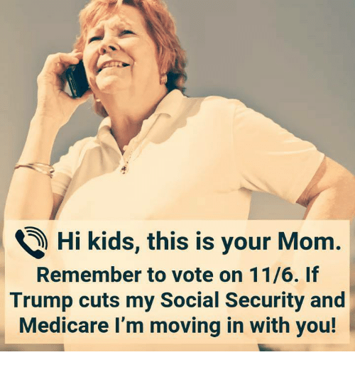 social security: ) Hi kids, this is your Mom.  Remember to vote on 11/6. If  Trump cuts my Social Security and  Medicare I'm moving in with you!