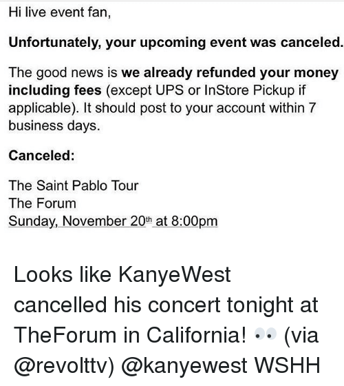 🤖: Hi live event fan,  Unfortunately, your upcoming event was canceled.  The good news is we already refunded your money  including fees (except UPS or InStore Pickup if  applicable). It should post to your account within 7  business days.  Canceled:  The Saint Pablo Tour  The Forum  Sunday, November 20th at  8:00pm Looks like KanyeWest cancelled his concert tonight at TheForum in California! 👀 (via @revolttv) @kanyewest WSHH