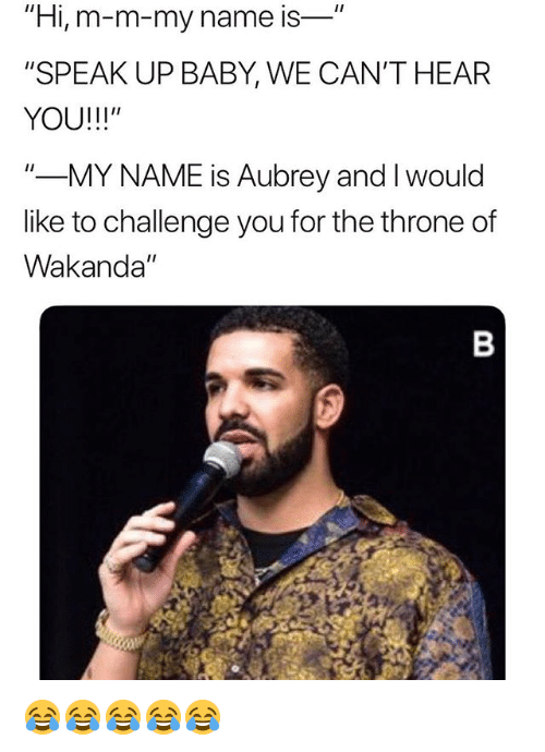 """aubrey: """"Hi, m-m-my name is-  """"SPEAK UP BABY, WE CAN'T HEAR  YOU!!!""""  """"-MY NAME is Aubrey and I would  like to challenge you for the throne of  Wakanda"""" 😂😂😂😂😂"""