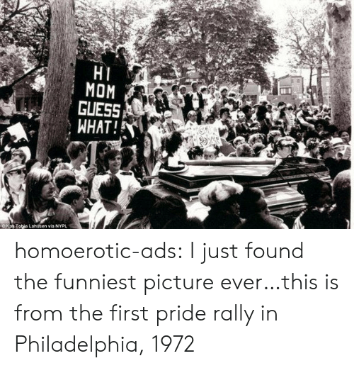 Philadelphia: HI  MOM  GUESS  WHAT!  OKay Tobin Lahusen via NYPL homoerotic-ads: I just found the funniest picture ever…this is from the first pride rally in Philadelphia, 1972