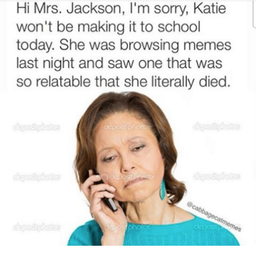 memes: Hi Mrs. Jackson, l'm sorry, Katie  won't be making it to school  today. She was browsing memes  last night and saw one that was  so relatable that she literally died.