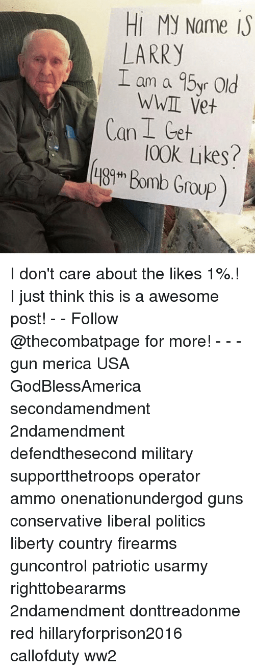 Guns, Memes, and Politics: Hi My Name I  LARRY  I am a 95yr Old  WWI Vet  Can I Geh  00K Likes? I don't care about the likes 1%.! I just think this is a awesome post! - - Follow @thecombatpage for more! - - - gun merica USA GodBlessAmerica secondamendment 2ndamendment defendthesecond military supportthetroops operator ammo onenationundergod guns conservative liberal politics liberty country firearms guncontrol patriotic usarmy righttobeararms 2ndamendment donttreadonme red hillaryforprison2016 callofduty ww2